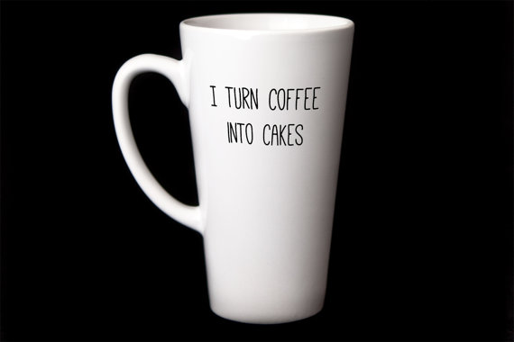 Coffee mug: I turn coffee into cakes
